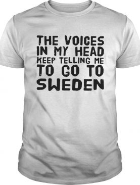 The Voices In My Head Keep Telling Me To Go To Sweden shirt