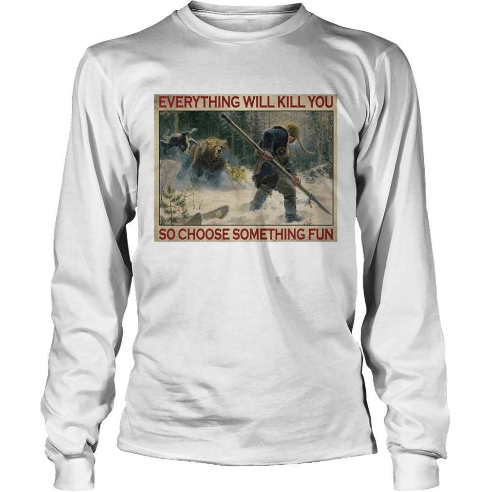Tiger Everything Will Kill You So Choose Something Fun Poster Long Sleeve