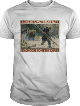 Tiger Everything Will Kill You So Choose Something Fun Poster shirt