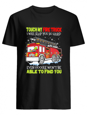 Touch my fire truck i will slap you so hard even google won't be able to find you shirt