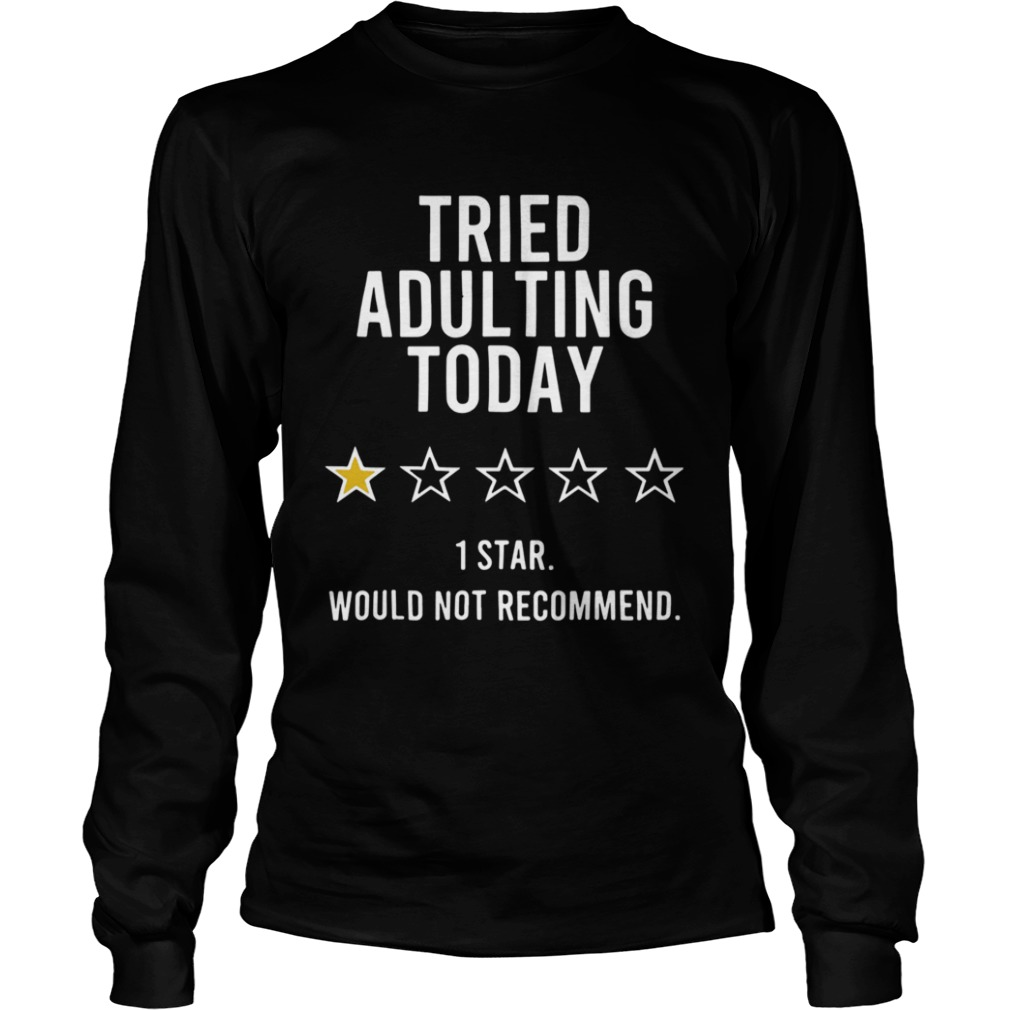 Tried Adulting Today 1 Star Would Not Recommend Long Sleeve