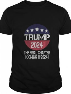 Trump 2024 The Final Chapter Coming 112024 shirt