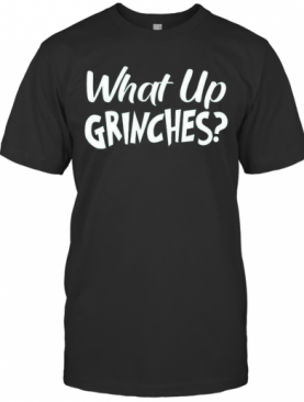 What Up Grinches T-Shirt