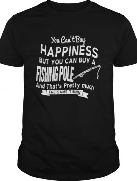 You Cant Buy Happiness But You Can Buy A Fishing Pole And Thats Pretty Much shir