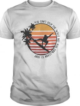You Cant Stop The Wave But You Can Learn To Surf Vintage shirt