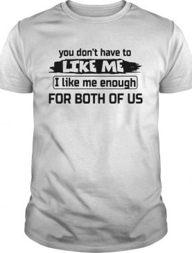 You Dont Have To Like Me I Like Me Enough For Both Of Us shirt