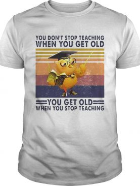 You Dont Stop Teaching When You Get Old You Get Old When You Stop Teaching Vintage shirt