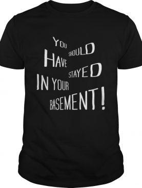 You Should Have Stayed In Your Basement shirt