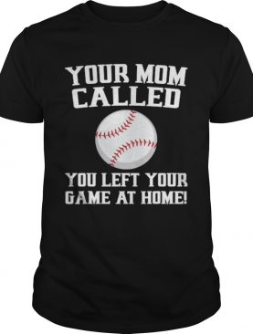 Your Mom Called You Left Your Game At Home Baseball shirt