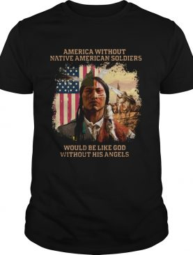 merica Without Native American Soldiers Would Be Like God Without His Angels shirt