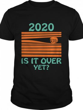 2020 - Is it over yet shirt