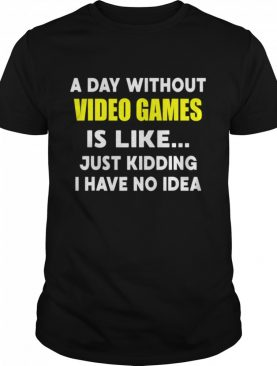 A Day Without Video Games Is Like Just Kidding I Have No Idea shirt