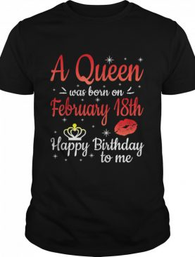 A Queen Was Born On February 18th Happy Birthday To Me You shirt