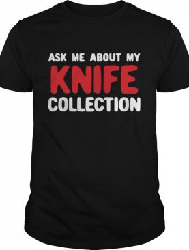 About My Knife Collection Quote shirt