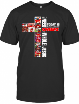 All I Need Today Is A Little Bit Of Chiefs And A Whole Lot Of Jesus T-Shirt