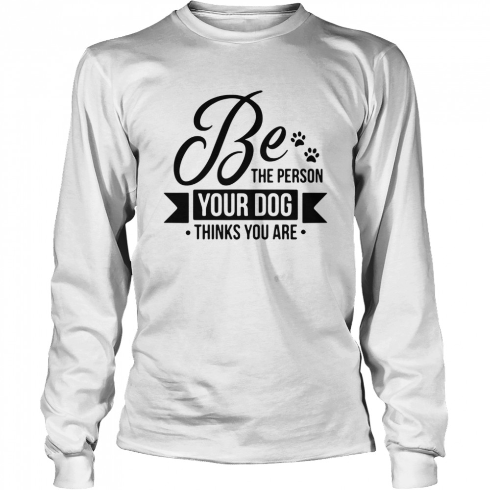 Be the person your dog thinks you are  Long Sleeved T-shirt