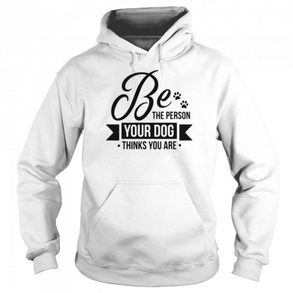 Be the person your dog thinks you are  Unisex Hoodie