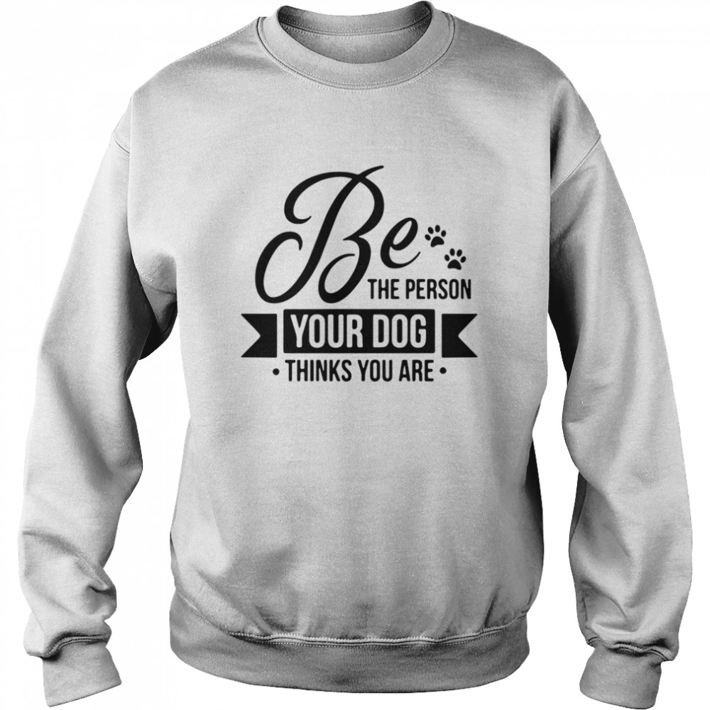 Be the person your dog thinks you are  Unisex Sweatshirt