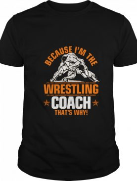 Because Im the wrestling coach thats why shirt