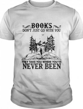 Books Dont Just Go With You Thay Take You Where You've Never Been shirt