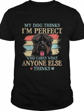 Bouvier Des Flandres my dog thinks Im perfect who cares what anyone else thinks shirt