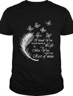 Butterfly I Loved You Your Whole Life I'll Miss You For The Rest Of Mine shirt