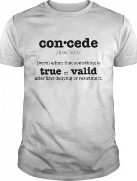 Concede Definition Admit That Something Is True Or Valid After First Denying Or Resisting shirt