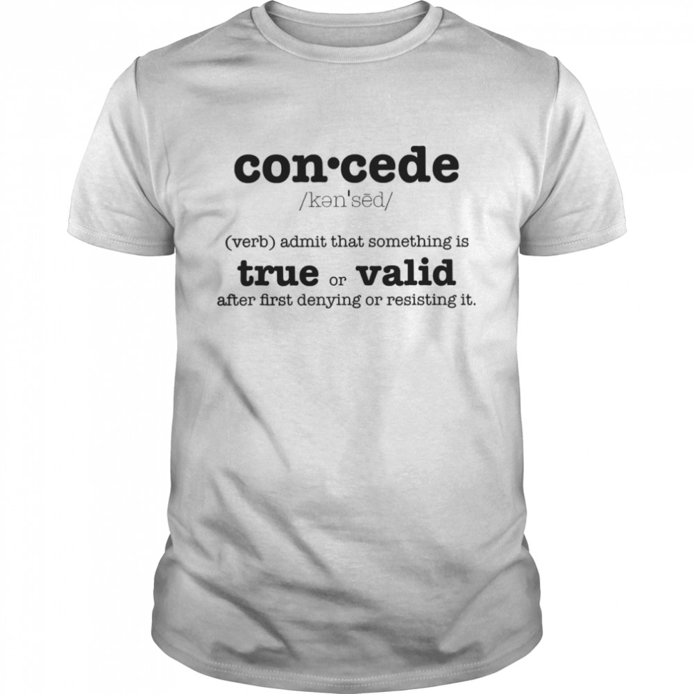 Concede Definition Admit That Something Is True Or Valid After First Denying Or Resisting  Classic Men's T-shirt
