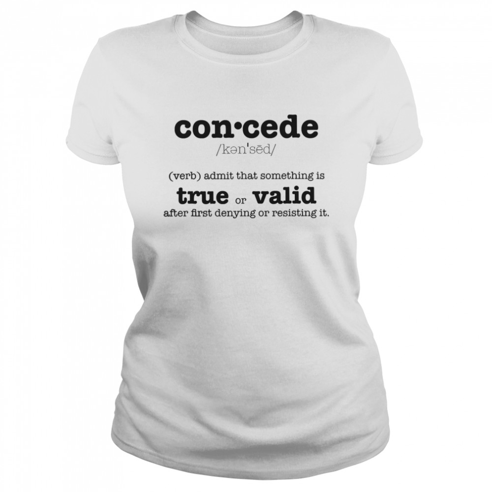 Concede Definition Admit That Something Is True Or Valid After First Denying Or Resisting  Classic Women's T-shirt