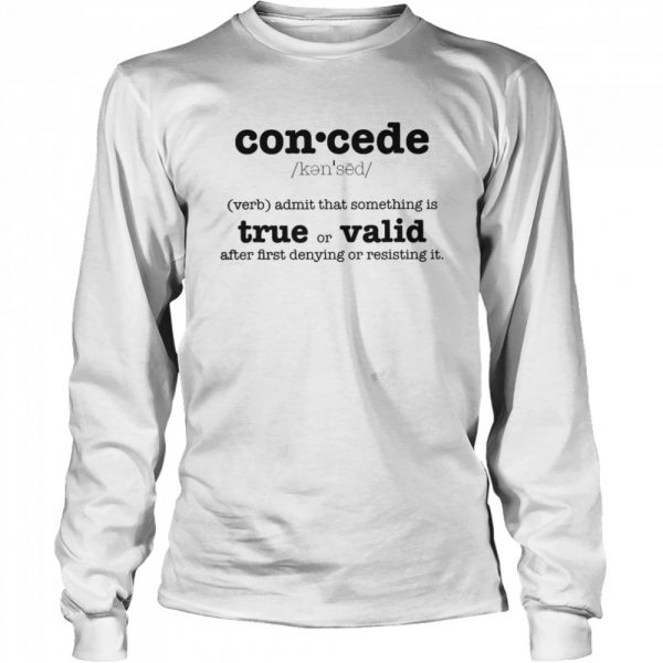 Concede Definition Admit That Something Is True Or Valid After First Denying Or Resisting  Long Sleeved T-shirt