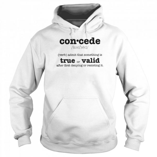 Concede Definition Admit That Something Is True Or Valid After First Denying Or Resisting  Unisex Hoodie