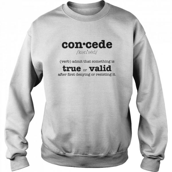 Concede Definition Admit That Something Is True Or Valid After First Denying Or Resisting  Unisex Sweatshirt
