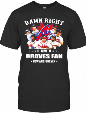 Damn Right I Am A Braves Fan Now And Forever T-Shirt