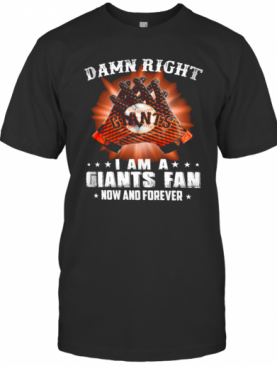 Damn Right I Am An Giants Fan Now And Forever San Francisco Giants T-Shirt