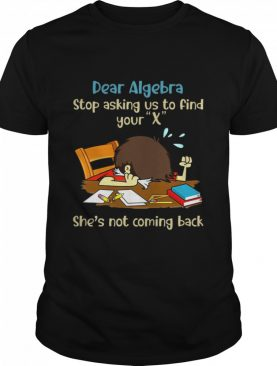 Dear Algebra Stop Asking Us To Find Your X She's Not Coming Back shirt