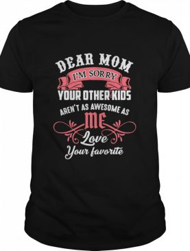Dear Mom I'm Sorry Your Other Kids Aren't As Awesome As Me Love Your Favorite shirt