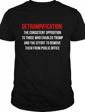 Detrumpification the consistent opposition to those who enable trump shirt