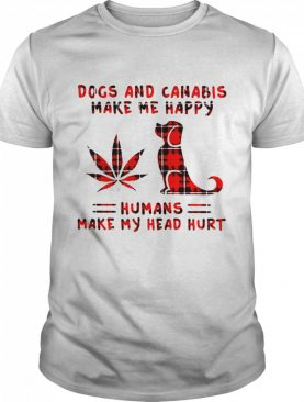 Dogs and Cannabis make me happy humans make my head hurt shirt