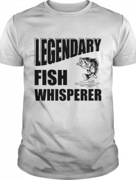 Fisherman Gift Legendary Fish Whisperer shirt