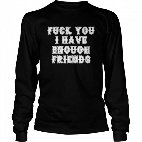 Fuck you I have enough friends  Long Sleeved T-shirt
