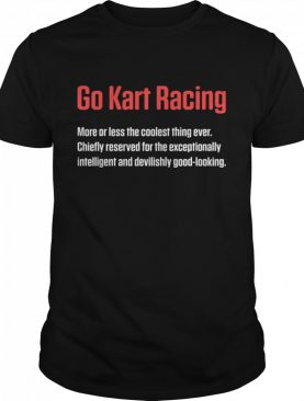 Go Kart Racingmore Or Less The Coolest Thing Ever Good Looking Karting Go-Cart Racer shirt