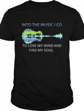Guitar Water And Into The Music I Go To Lose My Mind And Find My Soul shirt