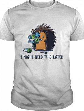 Hedgehog I Might Need This Later shirt