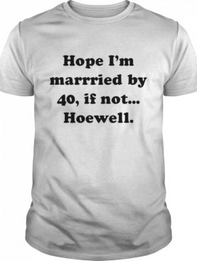 Hope Im Married By 40 If Not Hoewell shirt