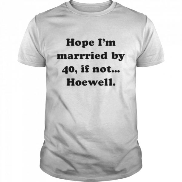 Hope Im Married By 40 If Not Hoewell  Classic Men's T-shirt