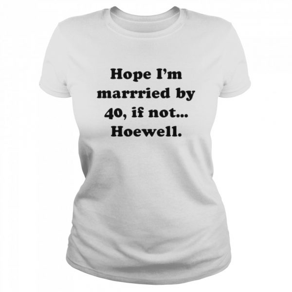 Hope Im Married By 40 If Not Hoewell  Classic Women's T-shirt