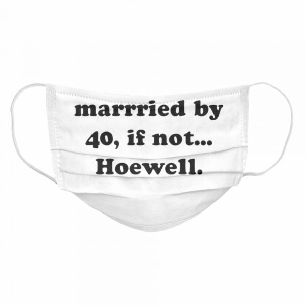 Hope Im Married By 40 If Not Hoewell  Cloth Face Mask