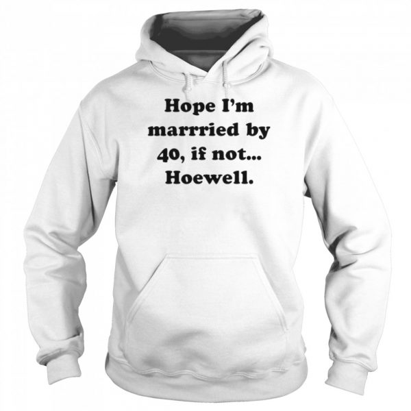 Hope Im Married By 40 If Not Hoewell  Unisex Hoodie