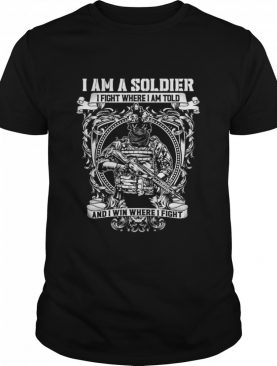 I Am A Soldier I Fight Where I Am Told And I Win Where I Fight shirt