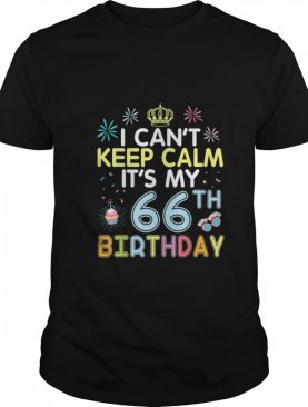I Cant Keep Calm Its My 66th Birthday Happy To Me Dad Mom shirt